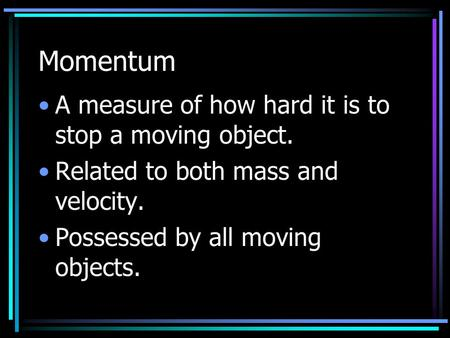 Momentum A measure of how hard it is to stop a moving object. Related to both mass and velocity. Possessed by all moving objects.