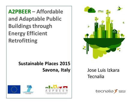 Sustainable Places 2015 Savona, Italy A2PBEER – Affordable and Adaptable Public Buildings through Energy Efficient Retrofitting Jose Luis Izkara Tecnalia.