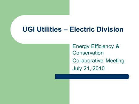 UGI Utilities – Electric Division Energy Efficiency & Conservation Collaborative Meeting July 21, 2010.