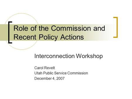 Role of the Commission and Recent Policy Actions Interconnection Workshop Carol Revelt Utah Public Service Commission December 4, 2007.
