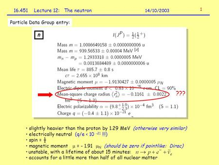 16.451 Lecture 12: The neutron 14/10/2003 1 Particle Data Group entry: slightly heavier than the proton by 1.29 MeV (otherwise very similar) electrically.