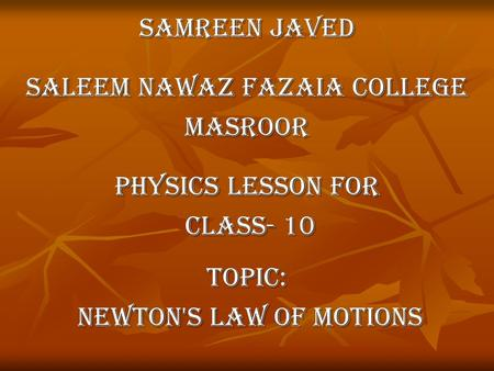 Samreen javed Saleem Nawaz Fazaia College Masroor Physics lesson for class- 10 class- 10Topic: Newton's Law of motions Newton's Law of motions.