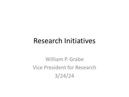 Research Initiatives William P. Grabe Vice President for Research 3/24/24.