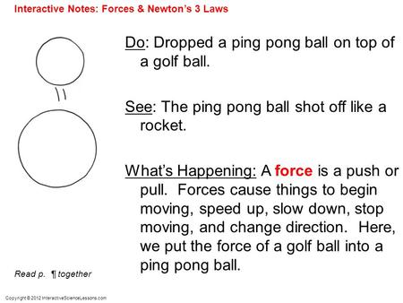 Copyright © 2012 InteractiveScienceLessons.com Do: Dropped a ping pong ball on top of a golf ball. See: The ping pong ball shot off like a rocket. What's.
