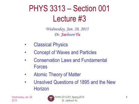 Wednesday, Jan. 28, 2015 PHYS 3313-001, Spring 2015 Dr. Jaehoon Yu 1 PHYS 3313 – Section 001 Lecture #3 Wednesday, Jan. 28, 2015 Dr. Jaehoon Yu Classical.