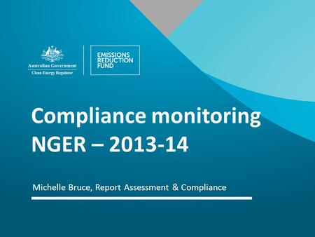 Michelle Bruce, Report Assessment & Compliance Compliance monitoring NGER – 2013-14.