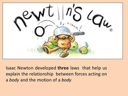Isaac Newton developed three laws that help us explain the relationship between forces acting on a body and the motion of a body.