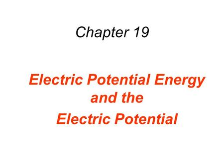 Chapter 19 Electric Potential Energy and the Electric Potential.