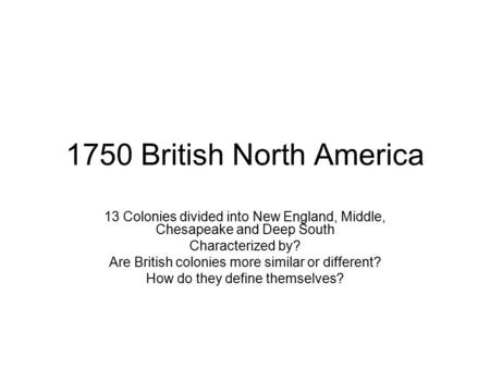 1750 British North America 13 Colonies divided into New England, Middle, Chesapeake and Deep South Characterized by? Are British colonies more similar.