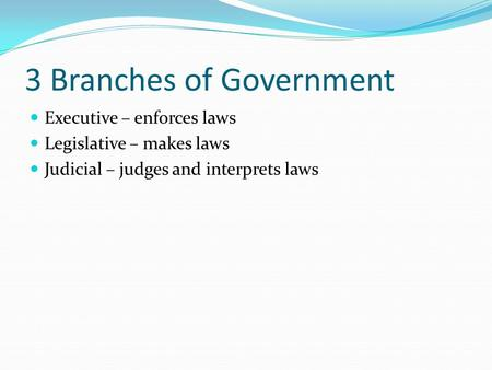 3 Branches of Government Executive – enforces laws Legislative – makes laws Judicial – judges and interprets laws.