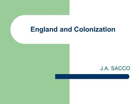 England and Colonization J.A. SACCO. Early English Exploration 1497- John Cabot explore the region of New Foundland/NW Passage England not interested.