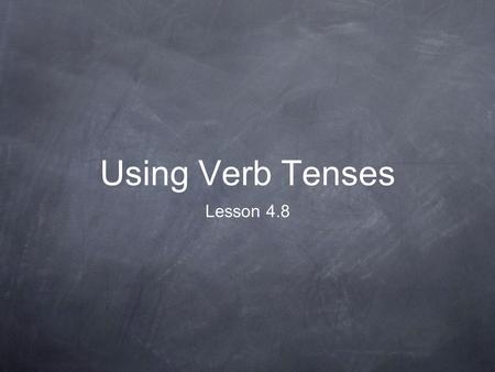 Using Verb Tenses Lesson 4.8. Here's the Idea A good writer uses different verb tenses to show that events occur at different times. If you do not need.