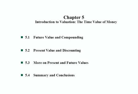 Chapter 5 Introduction to Valuation: The Time Value of Money 5.1Future Value and Compounding 5.2Present Value and Discounting 5.3More on Present and Future.
