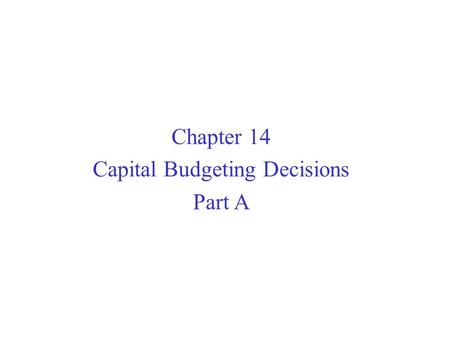 Chapter 14 Capital Budgeting Decisions Part A. Typical Capital Budgeting Decisions Capital budgeting tends to fall into two broad categories...  Screening.