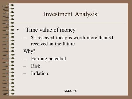 AGEC 407 Investment Analysis Time value of money –$1 received today is worth more than $1 received in the future Why? –Earning potential –Risk –Inflation.