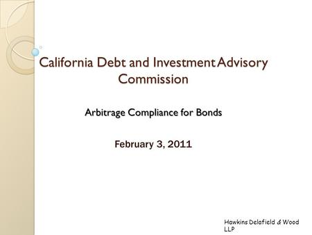 Hawkins Delafield & Wood LLP California Debt and Investment Advisory Commission Arbitrage Compliance for Bonds February 3, 2011.
