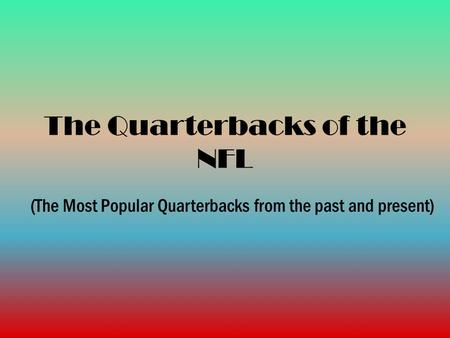 The Quarterbacks of the NFL (The Most Popular Quarterbacks from the past and present)