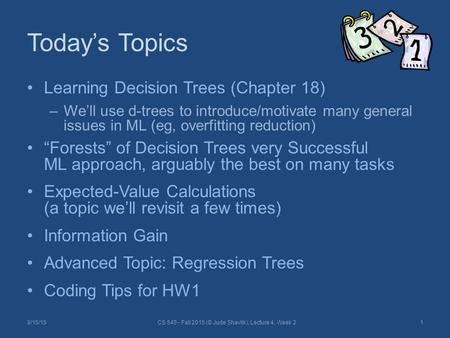 "Today's Topics Learning Decision Trees (Chapter 18) –We'll use d-trees to introduce/motivate many general issues in ML (eg, overfitting reduction) ""Forests"""