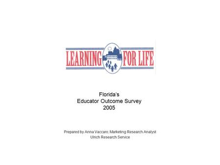 Florida's Educator Outcome Survey 2005 Prepared by Anna Vaccaro, Marketing Research Analyst Ulrich Research Service.