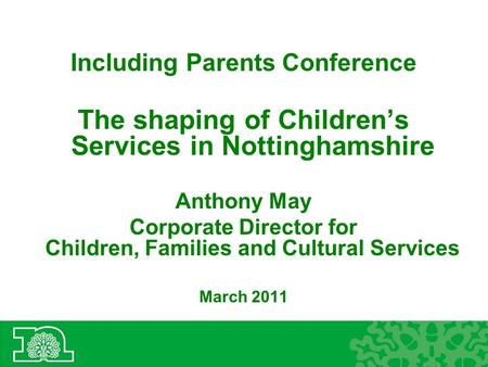 Including Parents Conference The shaping of Children's Services in Nottinghamshire Anthony May Corporate Director for Children, Families and Cultural Services.
