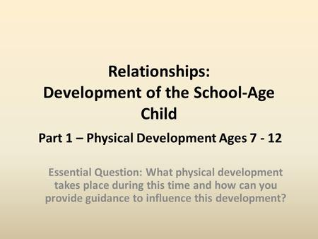 Relationships: Development of the School-Age Child Part 1 – Physical Development Ages 7 - 12 Essential Question: What physical development takes place.