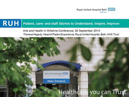 Patient, carer and staff Stories to Understand, Inspire, Improve Arts and Health in Wiltshire Conference; 30 September 2014 Theresa Hegarty, Head of Patient.