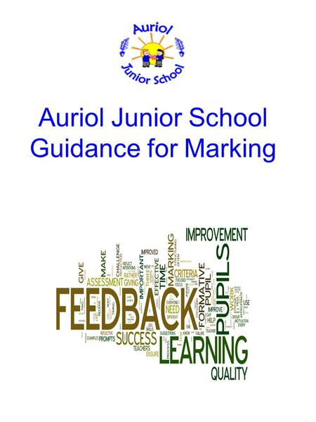 Auriol Junior School Guidance for Marking. Key Elements of AfL Providing effective feedback to children. Actively involving children in their own learning.