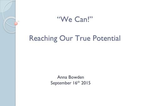 """We Can!"" Reaching Our True Potential Anna Bowden September 16 th 2015."