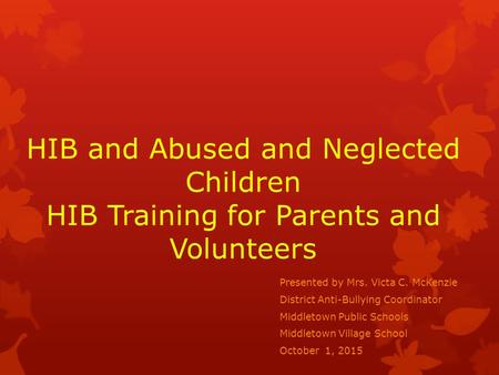 HIB and Abused and Neglected Children HIB Training for Parents and Volunteers Presented by Mrs. Victa C. McKenzie District Anti-Bullying Coordinator Middletown.