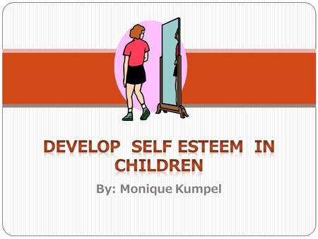 By: Monique Kumpel What is Self esteem? Self Esteem is loving oneself... that is how you feel about yourself. It is knowing who you are and having confidence.