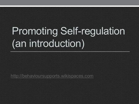 Promoting Self-regulation (an introduction)