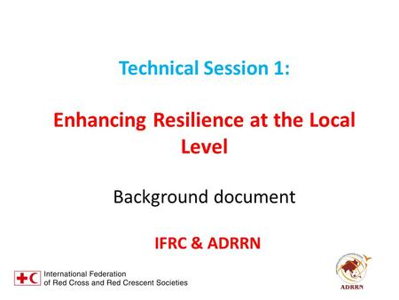 Technical Session 1: Enhancing Resilience at the Local Level Background document IFRC & ADRRN.
