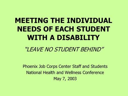 "MEETING THE INDIVIDUAL NEEDS OF EACH STUDENT WITH A DISABILITY ""LEAVE NO STUDENT BEHIND"" Phoenix Job Corps Center Staff and Students National Health and."