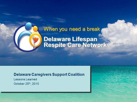 Delaware Lifespan Respite Care Network Delaware Caregivers Support Coalition Lessons Learned October 25 th, 2010 Delaware Caregivers Support Coalition.