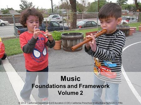 © 2014 California Department of Education (CDE) California Preschool Instructional Network (CPIN) Music Foundations and Framework Volume 2 © 2014 California.