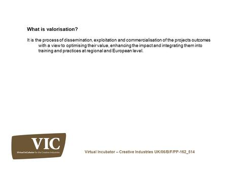 Virtual Incubator – Creative Industries UK/06/B/F/PP-162_514 What is valorisation? It is the process of dissemination, exploitation and commercialisation.