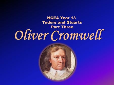 Oliver Cromwell NCEA Year 13 Tudors and Stuarts Part Three.