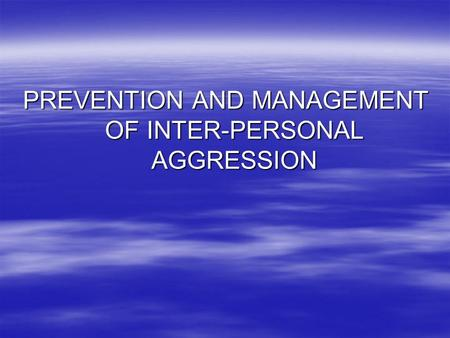 PREVENTION AND MANAGEMENT OF INTER-PERSONAL AGGRESSION.