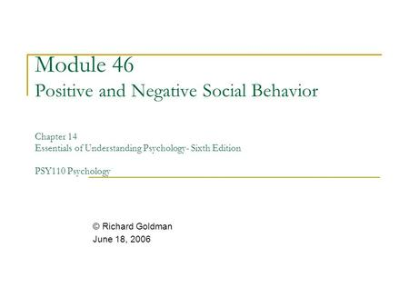 Module 46 Positive and Negative Social Behavior Chapter 14 Essentials of Understanding Psychology- Sixth Edition PSY110 Psychology © Richard Goldman June.