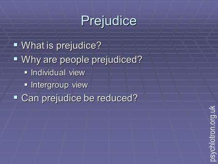 Prejudice  What is prejudice?  Why are people prejudiced?  Individual view  Intergroup view  Can prejudice be reduced? psychlotron.org.uk.