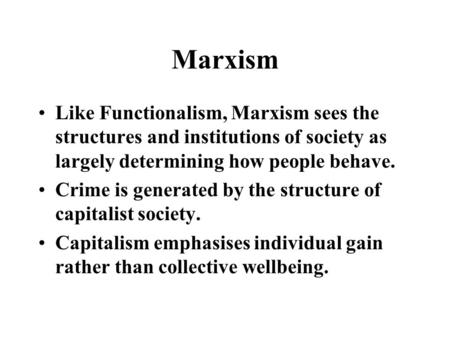 Marxism Like Functionalism, Marxism sees the structures and institutions of society as largely determining how people behave. Crime is generated by the.