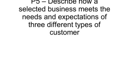 P5 – Describe how a selected business meets the needs and expectations of three different types of customer.