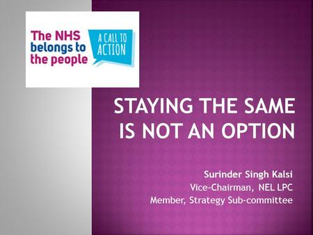 Surinder Singh Kalsi Vice-Chairman, NEL LPC Member, Strategy Sub-committee STAYING THE SAME IS NOT AN OPTION.