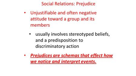 Social Relations: Prejudice Unjustifiable and often negative attitude toward a group and its members usually involves stereotyped beliefs, and a predisposition.