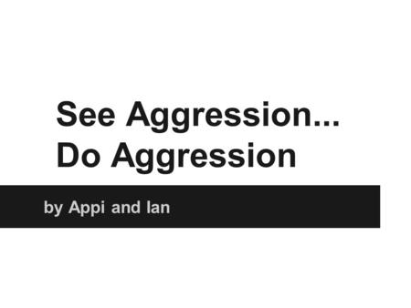 See Aggression... Do Aggression by Appi and Ian. Background Albert Bandura, Dorothea Ross and Sheila Ross. Wanted to test the idea of learning being the.