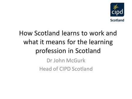 How Scotland learns to work and what it means for the learning profession in Scotland Dr John McGurk Head of CIPD Scotland.