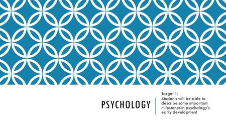 PSYCHOLOGY Target 1: Students will be able to describe some important milestones in psychology's early development.