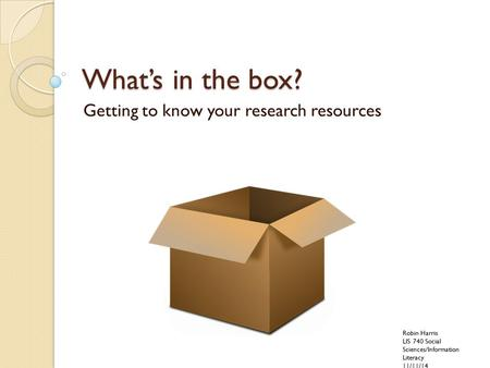 What's in the box? Getting to know your research resources Robin Harris LIS 740 Social Sciences/Information Literacy 11/11/14.