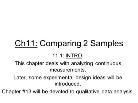 Ch11: Comparing 2 Samples 11.1: INTRO: This chapter deals with analyzing continuous measurements. Later, some experimental design ideas will be introduced.