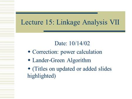 Lecture 15: Linkage Analysis VII Date: 10/14/02  Correction: power calculation  Lander-Green Algorithm  (Titles on updated or added slides highlighted)